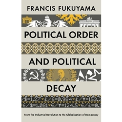Political Order and Political Decay From the Industrial Revolution to the Globalisation of Democracy by Francis Fukuyama...