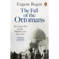 The Fall of the Ottomans The Great War in the Middle East 1914 1920