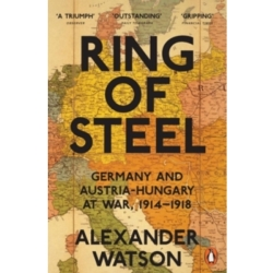 Ring of Steel Germany and Austria Hungary at War 1914 1918 by Alexander Watson (Paperback 2015)